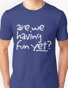 Are we having fun yet? Unisex T-Shirt