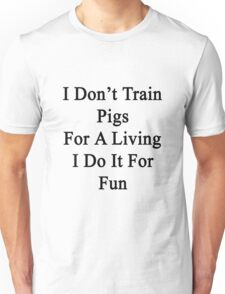 I Don't Train Pigs For A Living I Do It For Fun  Unisex T-Shirt