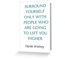 Oprah Winfrey: SURROUND YOURSELF ONLY WITH PEOPLE WHO ARE GOING TO LIFT YOU HIGHER Greeting Card