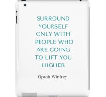 Oprah Winfrey: SURROUND YOURSELF ONLY WITH PEOPLE WHO ARE GOING TO LIFT YOU HIGHER iPad Case/Skin