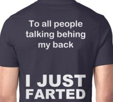 To All People Behind My Back I JUST FARTED Unisex T-Shirt