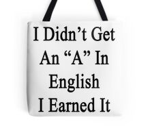 I Didn't Get An A In English I Earned It  Tote Bag
