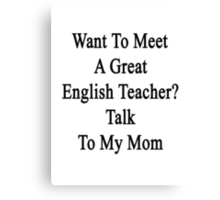 Want To Meet A Great English Teacher? Talk To My Mom  Canvas Print