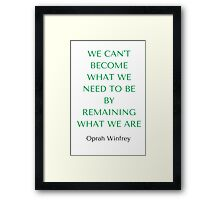 Oprah Winfrey: WE CAN'T BECOME  WHAT WE  NEED TO BE  BY REMAINING WHAT WE ARE Framed Print