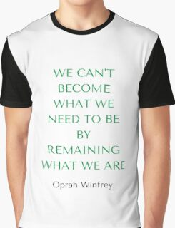 Oprah Winfrey: WE CAN'T BECOME  WHAT WE  NEED TO BE  BY REMAINING WHAT WE ARE Graphic T-Shirt