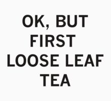 OK, BUT FIRST LOOSE LEAF TEA - Black Text! Kids Tee