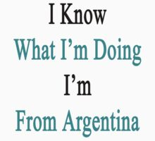 I Know What I'm Doing I'm From Argentina  by supernova23