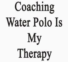 Coaching Water Polo Is My Therapy  by supernova23