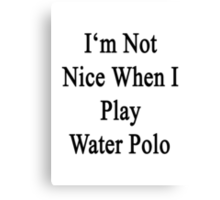 I'm Not Nice When I Play Water Polo  Canvas Print