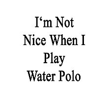 I'm Not Nice When I Play Water Polo  Photographic Print