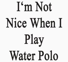 I'm Not Nice When I Play Water Polo  by supernova23