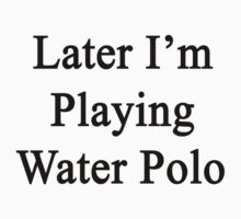 Later I'm Playing Water Polo  by supernova23