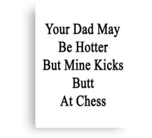 Your Dad May Be Hotter But Mine Kicks Butt At Chess  Canvas Print