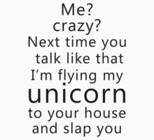 Me? Crazy? Next time you talk like that I'm flying my unicorn to your house and slap you by artemisd