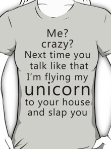 Me? Crazy? Next time you talk like that I'm flying my unicorn to your house and slap you T-Shirt