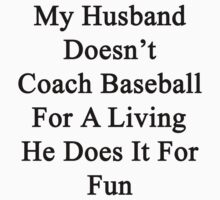 My Husband Doesn't Coach Baseball For A Living He Does It For Fun  by supernova23