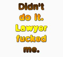 Didn't do it. Lawyer fucked me. Unisex T-Shirt