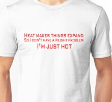 Heat makes things expand. So I don't have a weight problem, I'm just hot Unisex T-Shirt