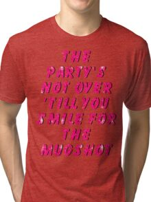 THE PARTY'S NOT OVER 'TILL YOU SMILE FOR THE MUGSHOT Tri-blend T-Shirt