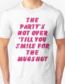 THE PARTY'S NOT OVER 'TILL YOU SMILE FOR THE MUGSHOT T-Shirt