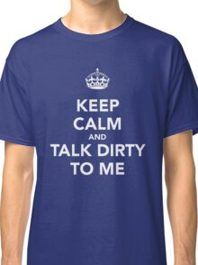 Keep Calm and Talk Dirty to me Classic T-Shirt