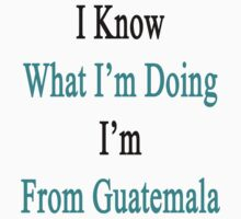 I Know What I'm Doing I'm From Guatemala  by supernova23