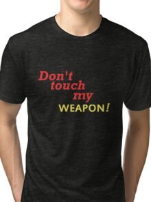 DONT TOUCH MY WEAPON Tri-blend T-Shirt