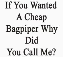 If You Wanted A Cheap Bagpiper Why Did You Call Me?  by supernova23