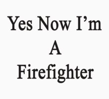 Yes Now I'm A Firefighter  by supernova23