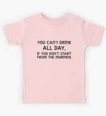 You can't drink all day, if you don't start from the morning (black) Kids Tee