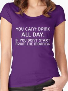 You can't drink all day, if you don't start from the morning Women's Fitted Scoop T-Shirt
