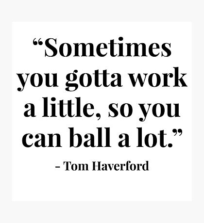 """Sometimes you gotta work a little, so you can ball a lot."" - Tom Haverford Photographic Print"