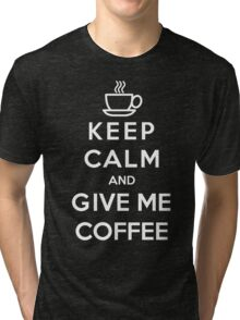 Keep Calm And Give Me Coffee Tri-blend T-Shirt
