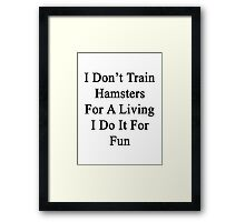 I Don't Train Hamsters For A Living I Do It For Fun  Framed Print