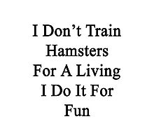 I Don't Train Hamsters For A Living I Do It For Fun  Photographic Print
