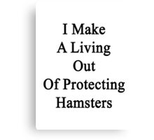 I Make A Living Out Of Protecting Hamsters  Canvas Print