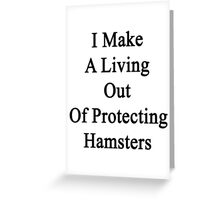 I Make A Living Out Of Protecting Hamsters  Greeting Card