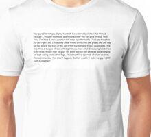 Hey guys I'm not gay, I play football.  Unisex T-Shirt