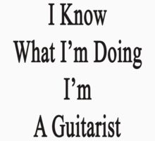 I Know What I'm Doing I'm A Guitarist  by supernova23