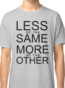 Less of the Same - More of the Other Classic T-Shirt