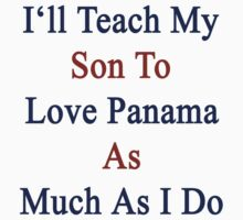 I'll Teach My Son To Love Panama As Much As I Do  by supernova23