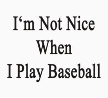 I'm Not Nice When I Play Baseball  by supernova23