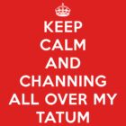 Keep Calm and Channing all over my Tatum by areid89