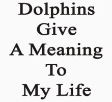 Dolphins Give A Meaning To My Life  by supernova23