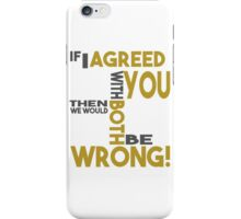 If I Agreed With You Then We Would Both Be Wrong! iPhone Case/Skin