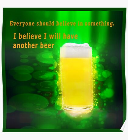 Everyone should believe in something. I believe I will have another beer  Poster