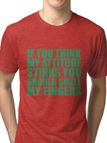If you think my attitude stinks, you should smell my fingers Tri-blend T-Shirt