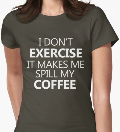 I don't exercise. It makes my coffee spill (white) Womens Fitted T-Shirt