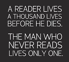 a reader lives a thousand lives before he dies. The man who never reads lives only one -quote by daddydj12