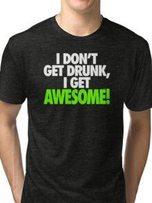 I DON'T GET DRUNK I GET AWESOME Tri-blend T-Shirt